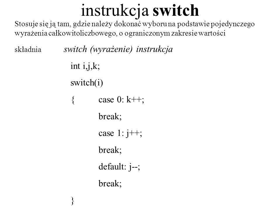 instrukcja switch Stosuje się ją tam, gdzie należy dokonać wyboru na podstawie pojedynczego wyrażenia całkowitoliczbowego, o ograniczonym zakresie war