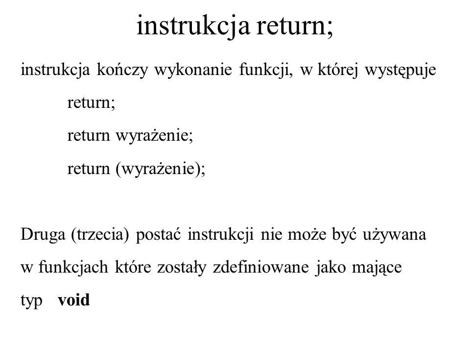 instrukcja return; instrukcja kończy wykonanie funkcji, w której występuje return; return wyrażenie; return (wyrażenie); Druga (trzecia) postać instru