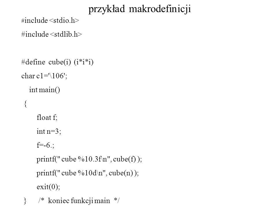 przykład makrodefinicji # include #define cube(i) (i*i*i) char c1='\106'; int main() { float f; int n=3; f=-6.; printf(