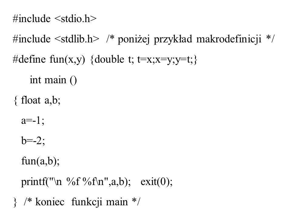 #include #include /* poniżej przykład makrodefinicji */ #define fun(x,y) {double t; t=x;x=y;y=t;} int main () { float a,b; a=-1; b=-2; fun(a,b); print