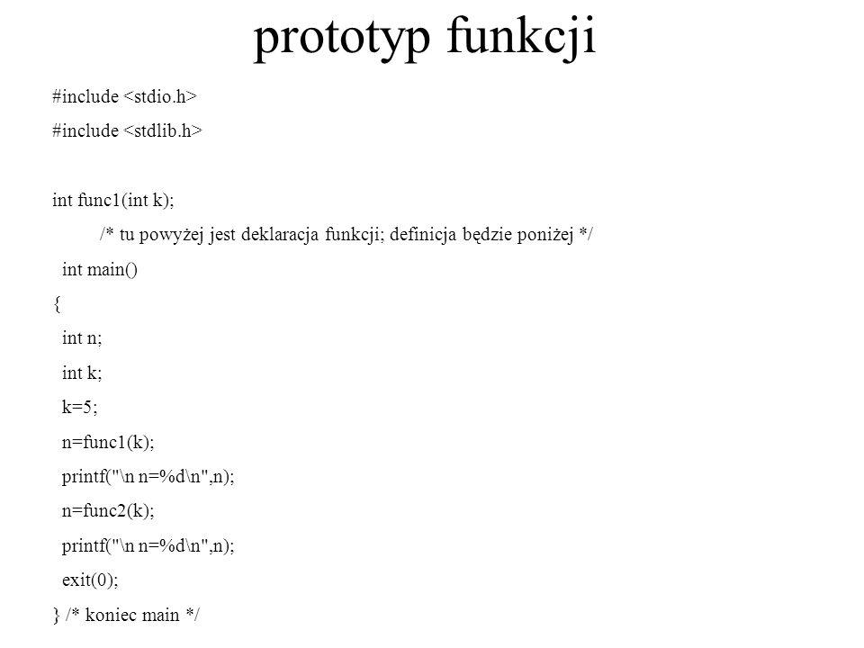 prototyp funkcji int func1(int t) { return(t*t); } /* koniec funkcji func1*/ int func2(int t) { double d=10.; return((int)d*t); } /* koniec funkcji func2 */