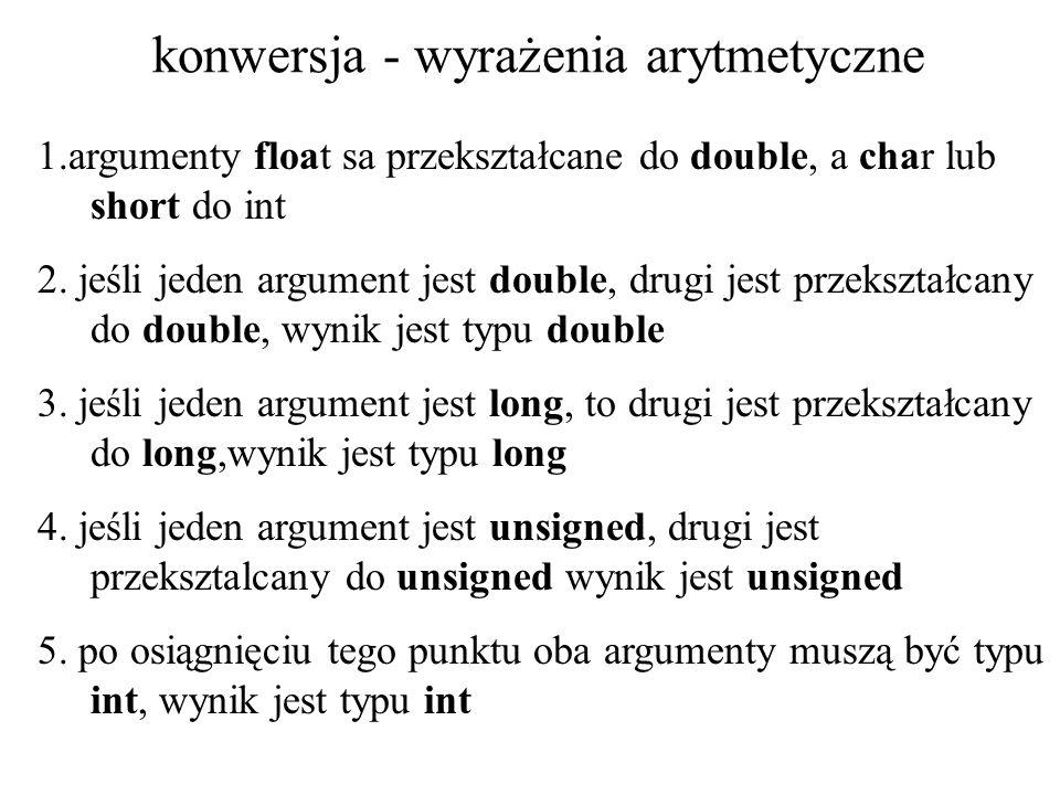 konwersja - wyrażenia arytmetyczne 1.argumenty float sa przekształcane do double, a char lub short do int 2. jeśli jeden argument jest double, drugi j