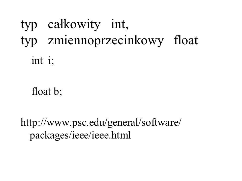 typ całkowity int, typ zmiennoprzecinkowy float int i; float b; http://www.psc.edu/general/software/ packages/ieee/ieee.html