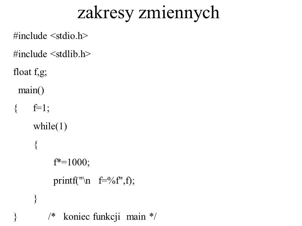 zakresy zmiennych #include float f,g; main() { f=1; while(1) { f*=1000; printf(