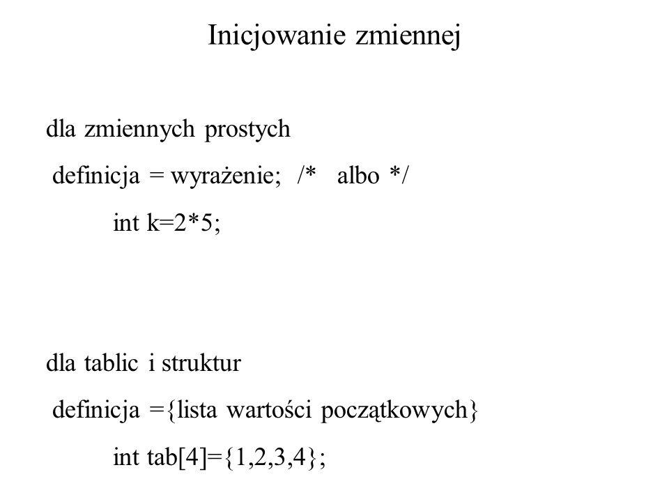 Inicjowanie zmiennej dla zmiennych prostych definicja = wyrażenie; /* albo */ int k=2*5; dla tablic i struktur definicja ={lista wartości początkowych