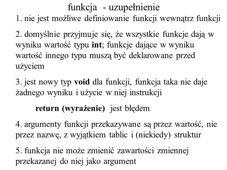 instrukcja return; instrukcja kończy wykonanie funkcji, w której występuje return; return wyrażenie; return (wyrażenie); Druga (trzecia) postać instrukcji nie może być używana w funkcjach które zostały zdefiniowane jako mające typ void