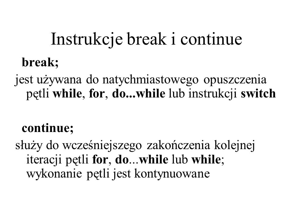 Instrukcje break i continue break; jest używana do natychmiastowego opuszczenia pętli while, for, do...while lub instrukcji switch continue; służy do