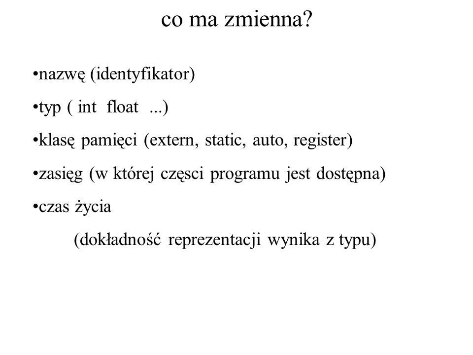 co ma zmienna? nazwę (identyfikator) typ ( int float...) klasę pamięci (extern, static, auto, register) zasięg (w której częsci programu jest dostępna
