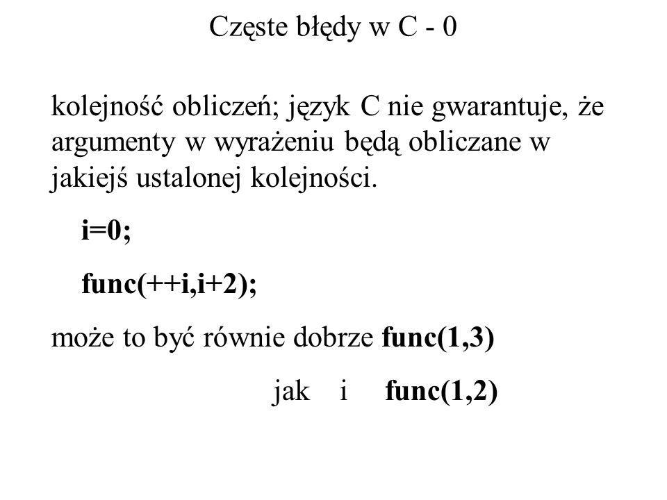 Częste błędy w C - 0 kolejność obliczeń; język C nie gwarantuje, że argumenty w wyrażeniu będą obliczane w jakiejś ustalonej kolejności. i=0; func(++i