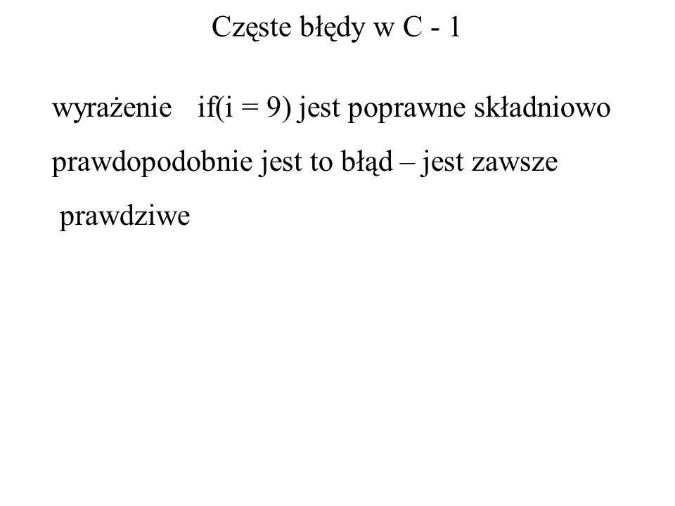 Częste błędy w C - 1 wyrażenie if(i = 9) jest poprawne składniowo prawdopodobnie jest to błąd – jest zawsze prawdziwe