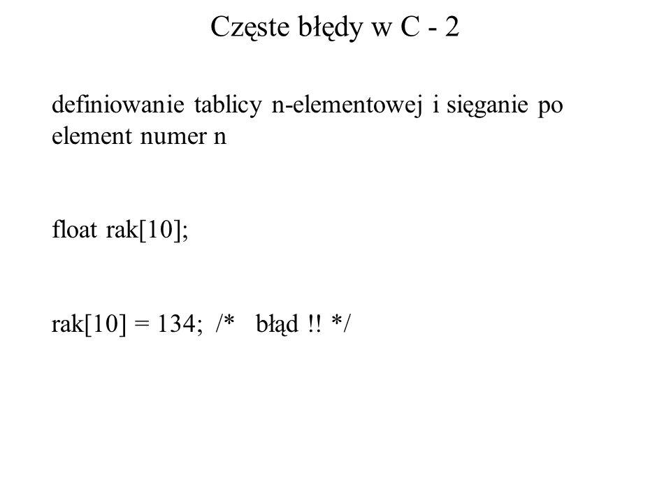 Częste błędy w C - 2 definiowanie tablicy n-elementowej i sięganie po element numer n float rak[10]; rak[10] = 134; /* błąd !! */