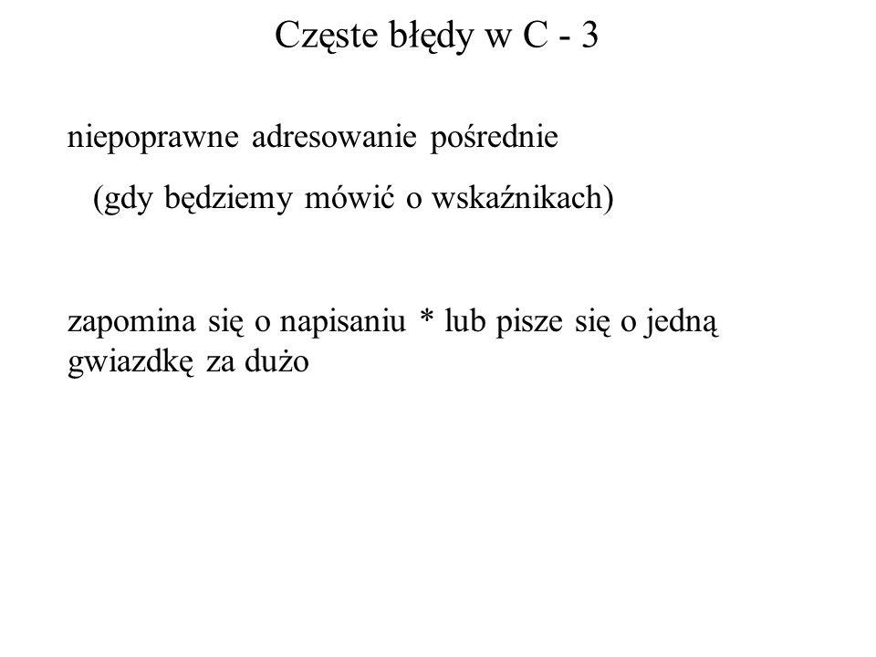 Częste błędy w C - 3 niepoprawne adresowanie pośrednie (gdy będziemy mówić o wskaźnikach) zapomina się o napisaniu * lub pisze się o jedną gwiazdkę za