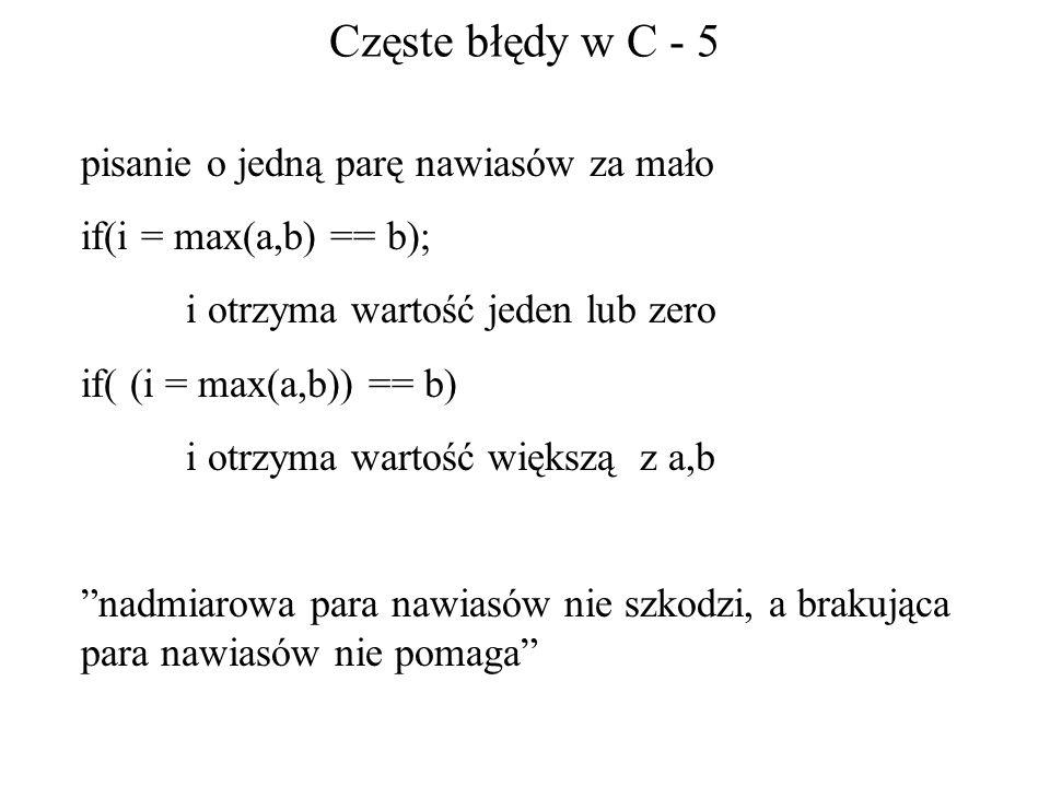 Częste błędy w C - 5 pisanie o jedną parę nawiasów za mało if(i = max(a,b) == b); i otrzyma wartość jeden lub zero if( (i = max(a,b)) == b) i otrzyma