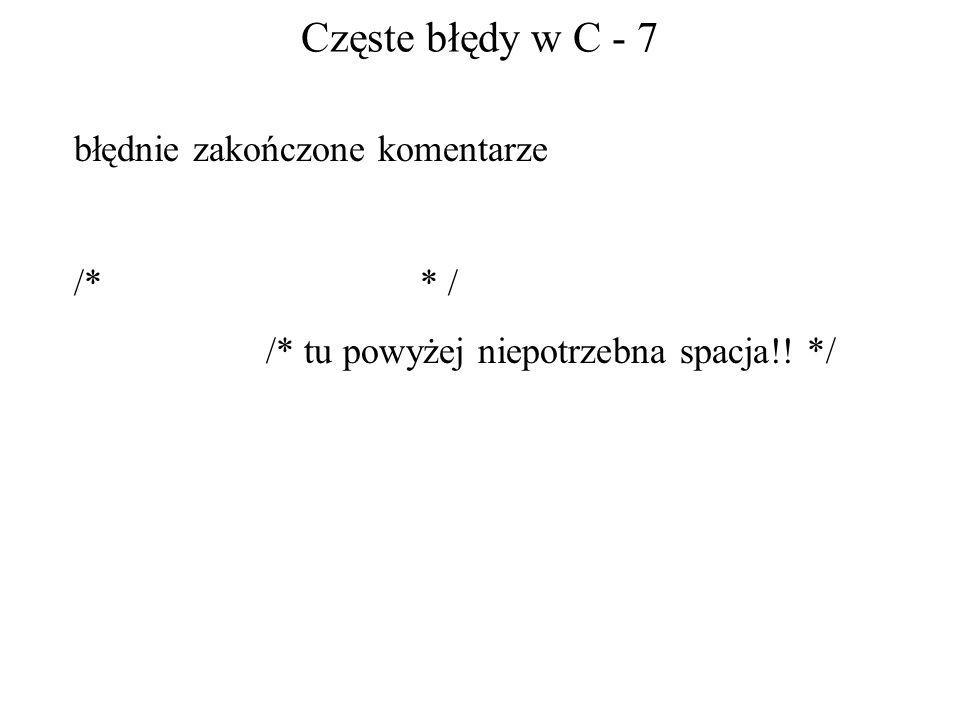 Częste błędy w C - 7 błędnie zakończone komentarze /* * / /* tu powyżej niepotrzebna spacja!! */
