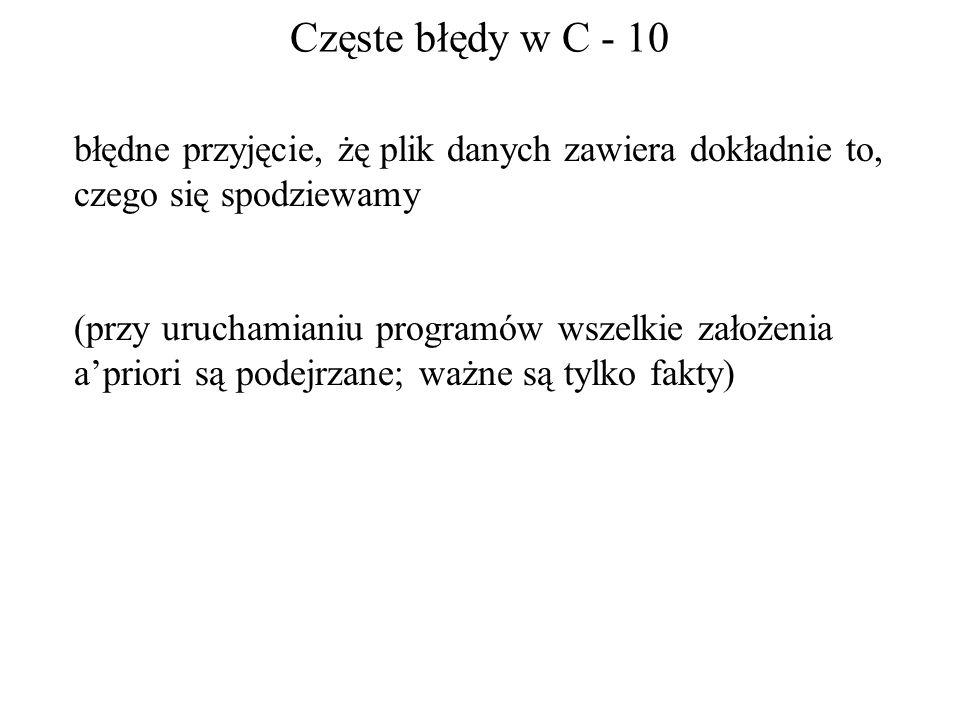 Częste błędy w C - 10 błędne przyjęcie, żę plik danych zawiera dokładnie to, czego się spodziewamy (przy uruchamianiu programów wszelkie założenia apr