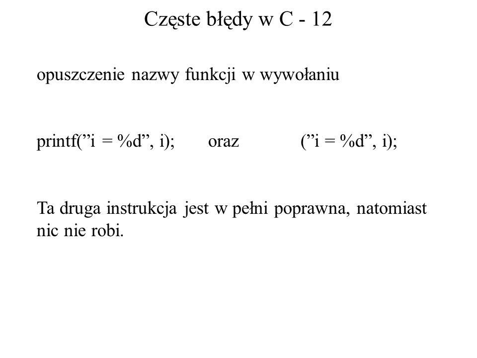 Częste błędy w C - 12 opuszczenie nazwy funkcji w wywołaniu printf(i = %d, i); oraz (i = %d, i); Ta druga instrukcja jest w pełni poprawna, natomiast