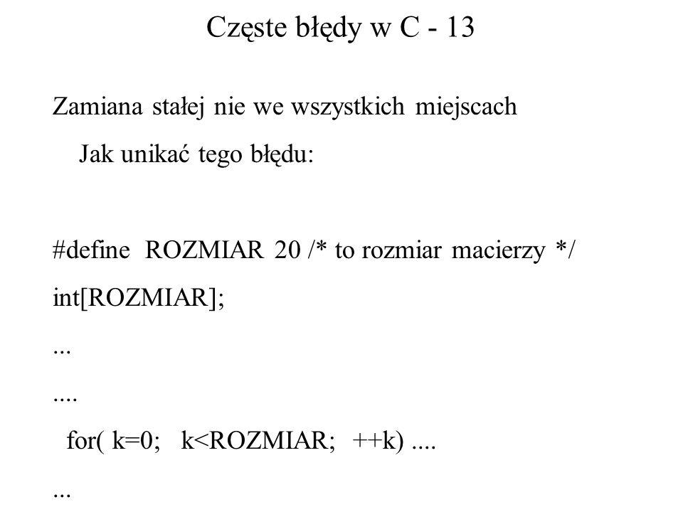 Częste błędy w C - 13 Zamiana stałej nie we wszystkich miejscach Jak unikać tego błędu: #define ROZMIAR 20 /* to rozmiar macierzy */ int[ROZMIAR];....