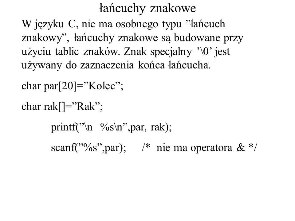 łańcuchy znakowe W języku C, nie ma osobnego typu łańcuch znakowy, łańcuchy znakowe są budowane przy użyciu tablic znaków. Znak specjalny \0 jest używ