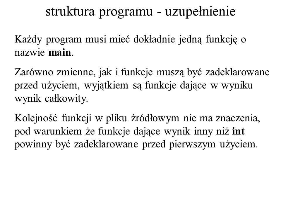 struktura programu - uzupełnienie Każdy program musi mieć dokładnie jedną funkcję o nazwie main. Zarówno zmienne, jak i funkcje muszą być zadeklarowan