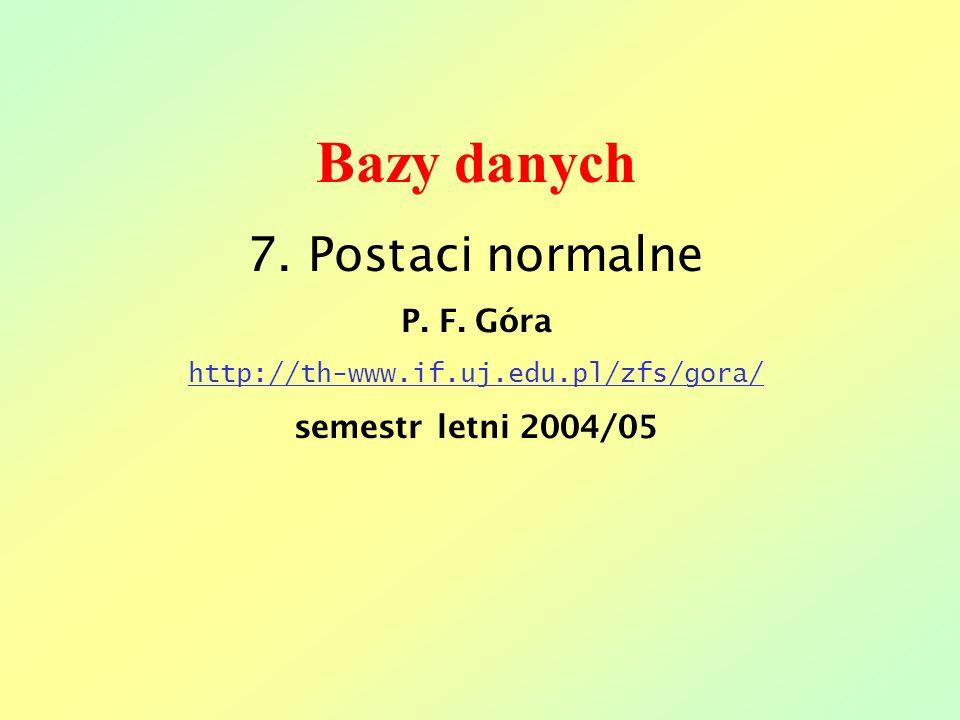 Bazy danych 7. Postaci normalne P. F. Góra http://th-www.if.uj.edu.pl/zfs/gora/ semestr letni 2004/05