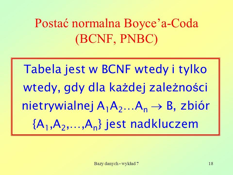 Bazy danych - wykład 718 Postać normalna Boycea-Coda (BCNF, PNBC) Tabela jest w BCNF wtedy i tylko wtedy, gdy dla ka ż dej zale ż no ś ci nietrywialne
