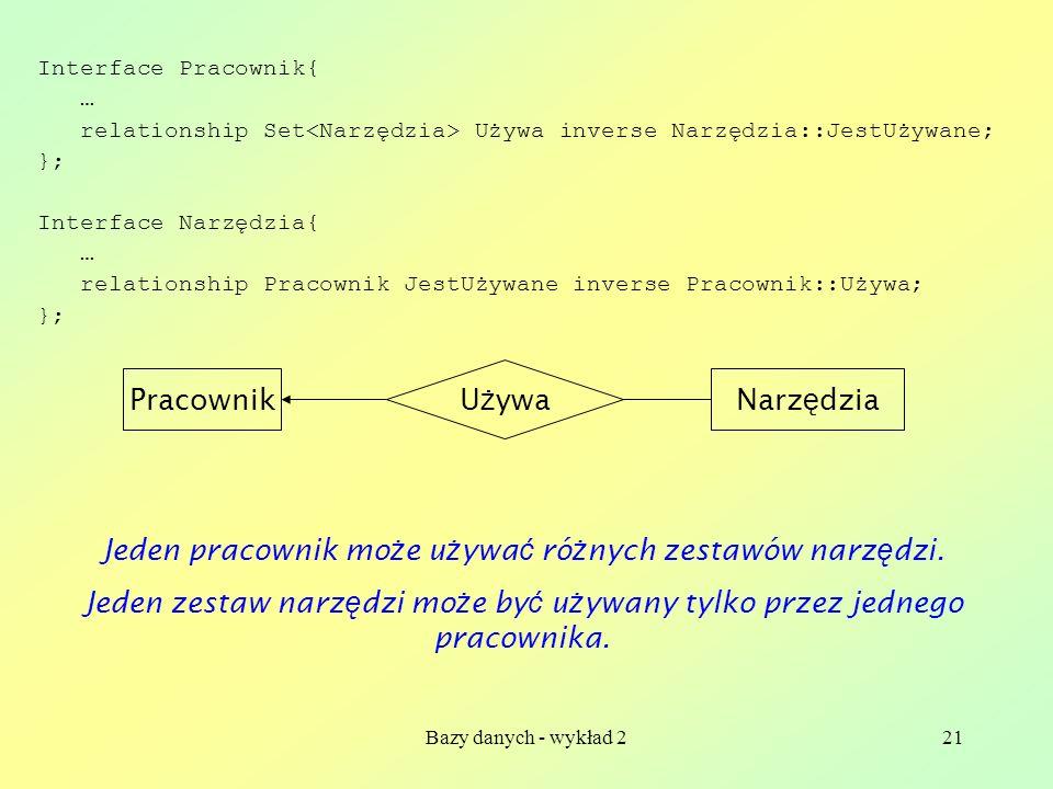 Bazy danych - wykład 221 Interface Pracownik{ … relationship Set Używa inverse Narzędzia::JestUżywane; }; Interface Narzędzia{ … relationship Pracowni