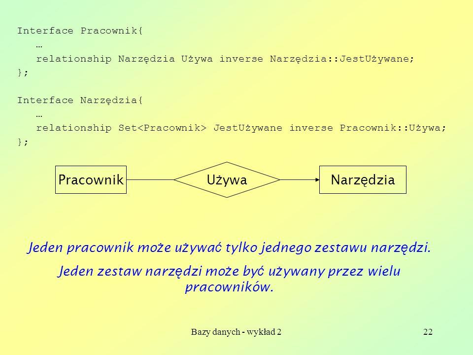 Bazy danych - wykład 222 Interface Pracownik{ … relationship Narzędzia Używa inverse Narzędzia::JestUżywane; }; Interface Narzędzia{ … relationship Se