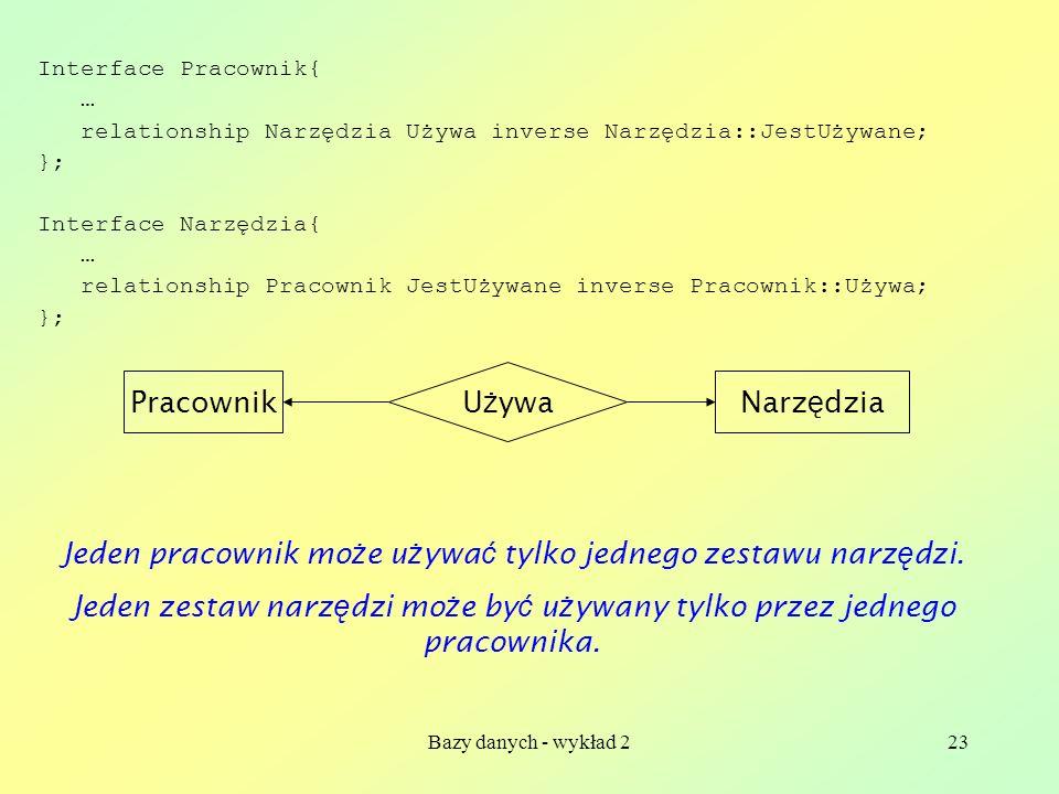 Bazy danych - wykład 223 Interface Pracownik{ … relationship Narzędzia Używa inverse Narzędzia::JestUżywane; }; Interface Narzędzia{ … relationship Pr
