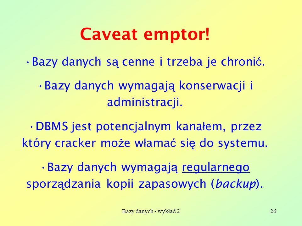 Bazy danych - wykład 226 Caveat emptor! Bazy danych s ą cenne i trzeba je chroni ć. Bazy danych wymagaj ą konserwacji i administracji. DBMS jest poten