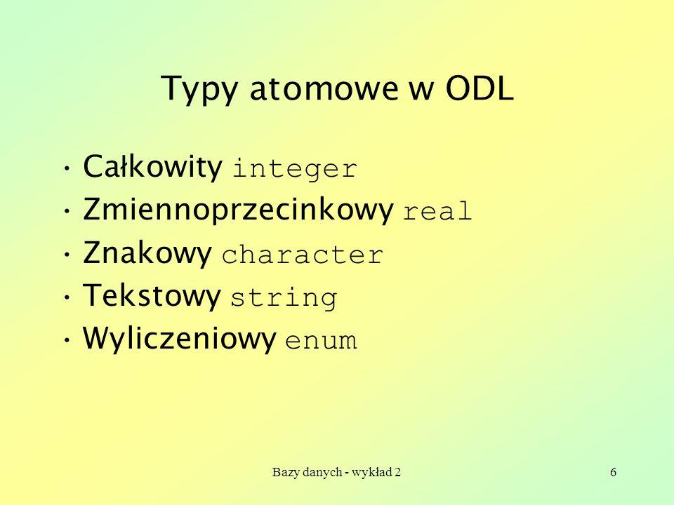 Bazy danych - wykład 26 Typy atomowe w ODL Ca ł kowity integer Zmiennoprzecinkowy real Znakowy character Tekstowy string Wyliczeniowy enum