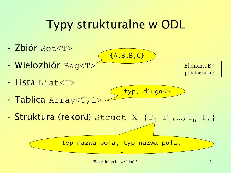 Bazy danych - wykład 27 Typy strukturalne w ODL Zbiór Set Wielozbiór Bag Lista List Tablica Array Struktura (rekor d ) Struct X {T 1 F 1,…,T n F n } {