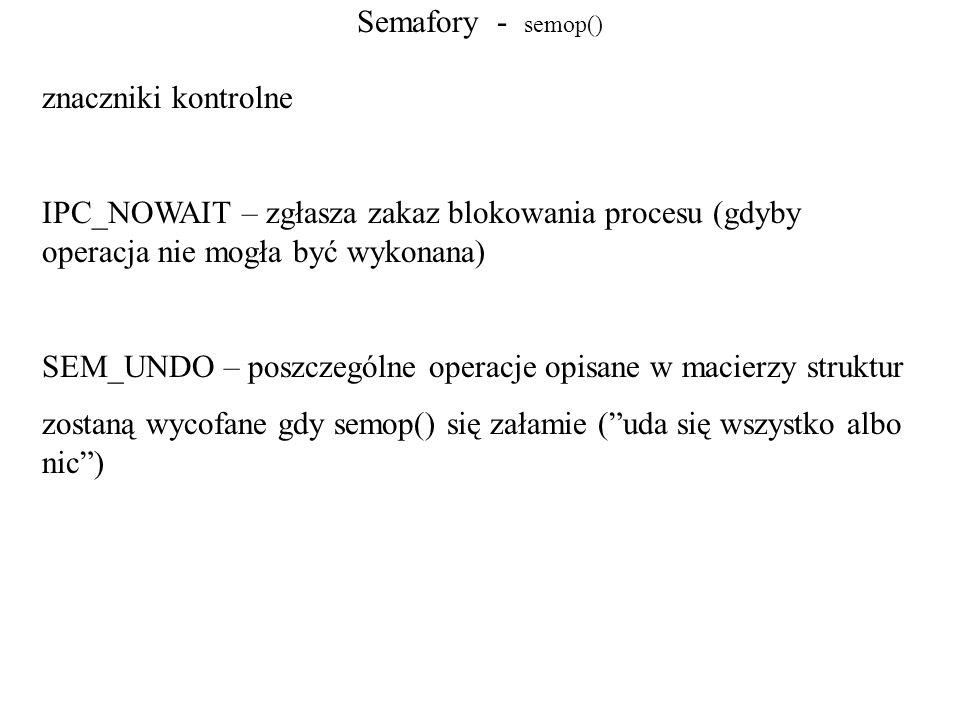 Semafory - semop() znaczniki kontrolne IPC_NOWAIT – zgłasza zakaz blokowania procesu (gdyby operacja nie mogła być wykonana) SEM_UNDO – poszczególne o