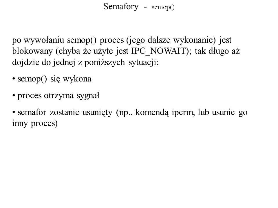 Semafory - semop() po wywołaniu semop() proces (jego dalsze wykonanie) jest blokowany (chyba że użyte jest IPC_NOWAIT); tak długo aż dojdzie do jednej