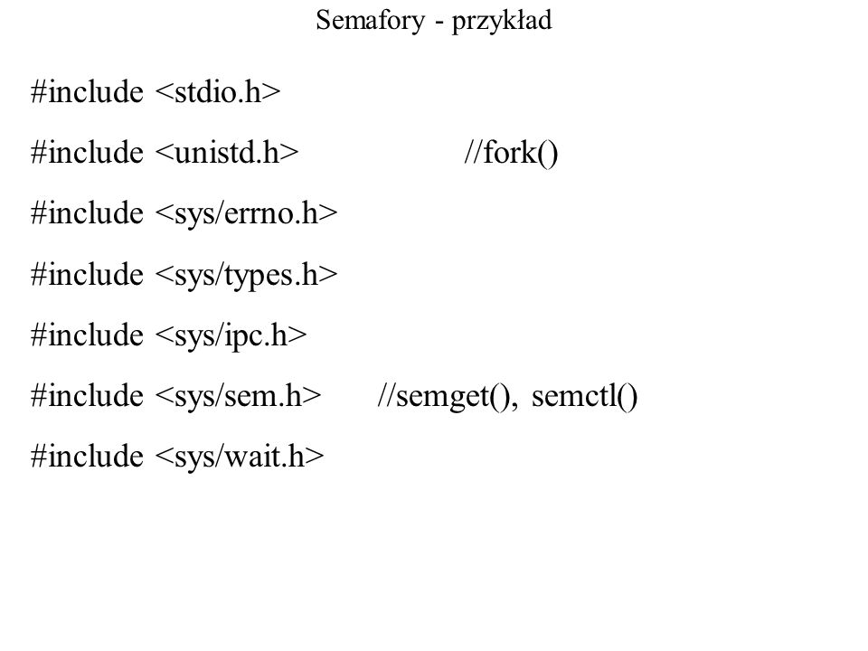 Semafory - przykład #include #include //fork() #include #include //semget(), semctl() #include