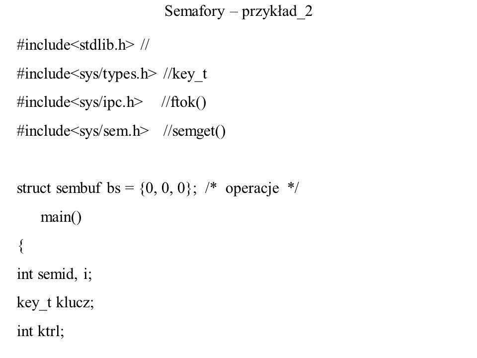 Semafory – przykład_2 #include // #include //key_t #include //ftok() #include //semget() struct sembuf bs = {0, 0, 0}; /* operacje */ main() { int sem
