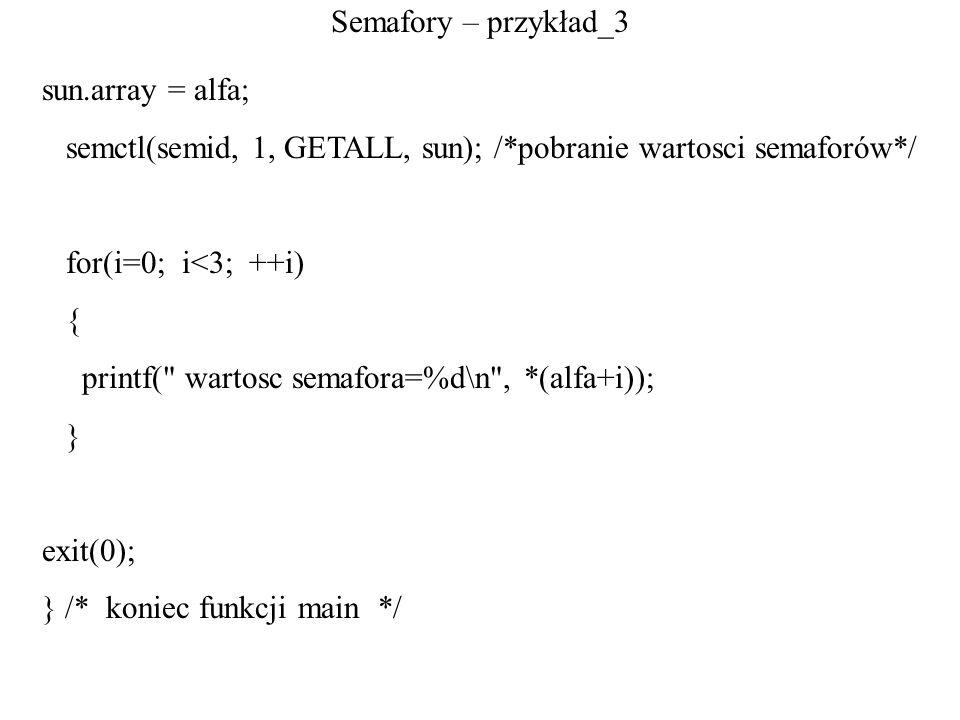 Semafory – przykład_3 sun.array = alfa; semctl(semid, 1, GETALL, sun); /*pobranie wartosci semaforów*/ for(i=0; i<3; ++i) { printf(
