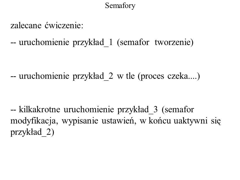 Semafory zalecane ćwiczenie: -- uruchomienie przykład_1 (semafor tworzenie) -- uruchomienie przykład_2 w tle (proces czeka....) -- kilkakrotne uruchom