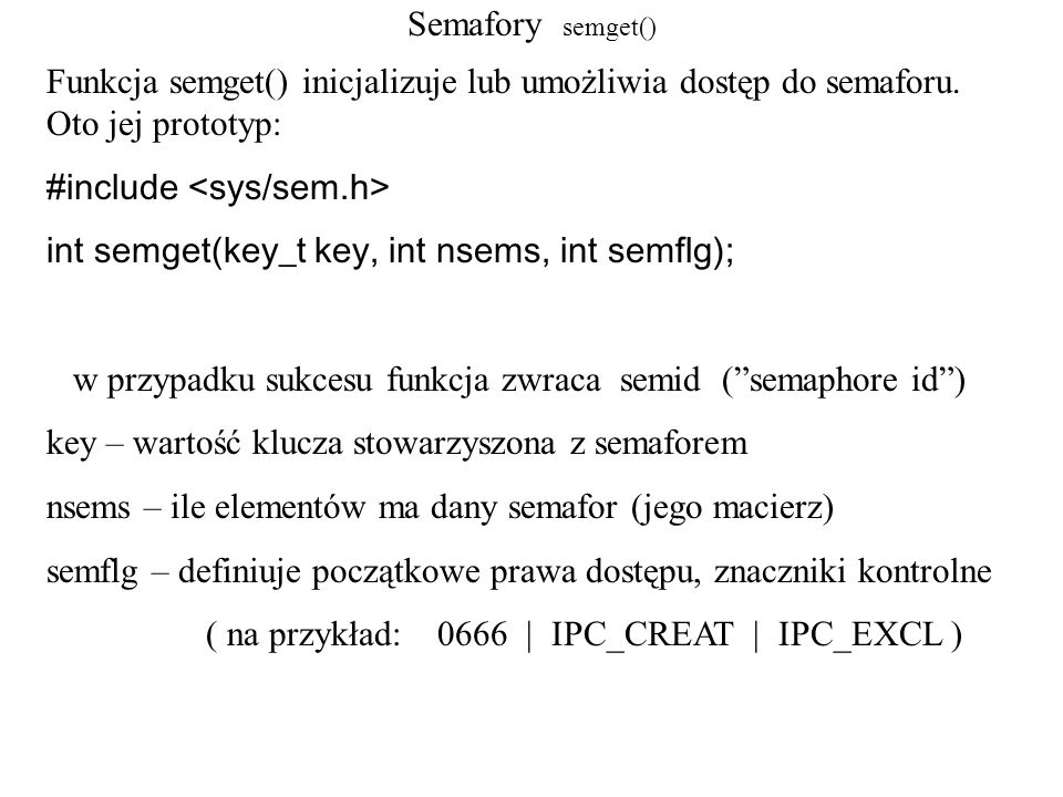 Semafory semget() Funkcja semget() inicjalizuje lub umożliwia dostęp do semaforu. Oto jej prototyp: #include int semget(key_t key, int nsems, int semf