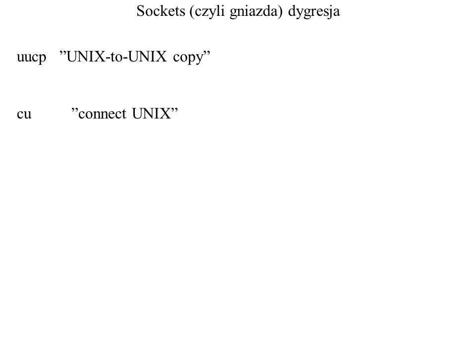 Sockets (czyli gniazda) dygresja uucp UNIX-to-UNIX copy cu connect UNIX
