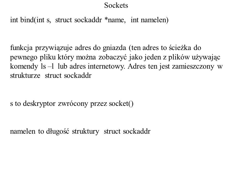 Sockets int bind(int s, struct sockaddr *name, int namelen) funkcja przywiązuje adres do gniazda (ten adres to ścieżka do pewnego pliku który można zo