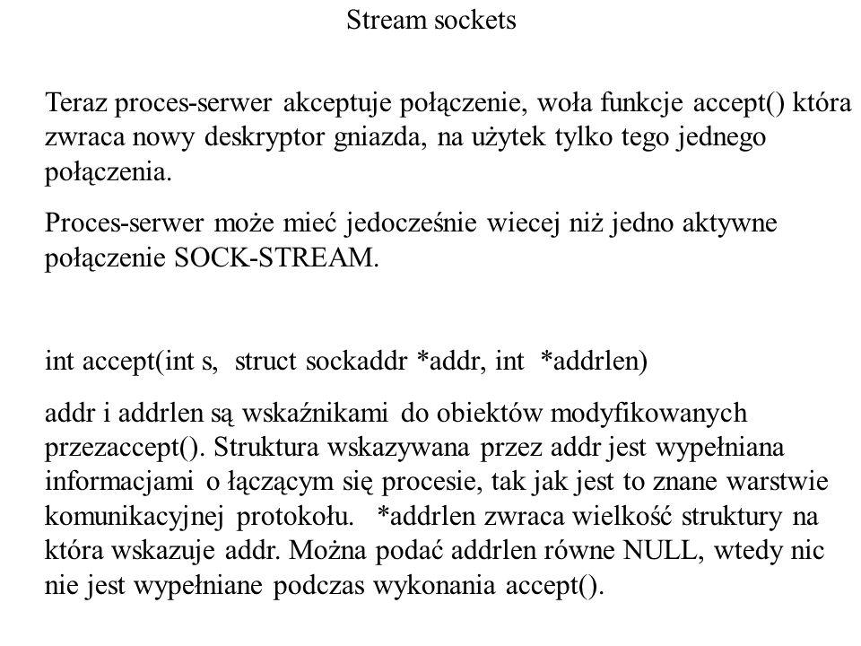 Stream sockets Teraz proces-serwer akceptuje połączenie, woła funkcje accept() która zwraca nowy deskryptor gniazda, na użytek tylko tego jednego połą