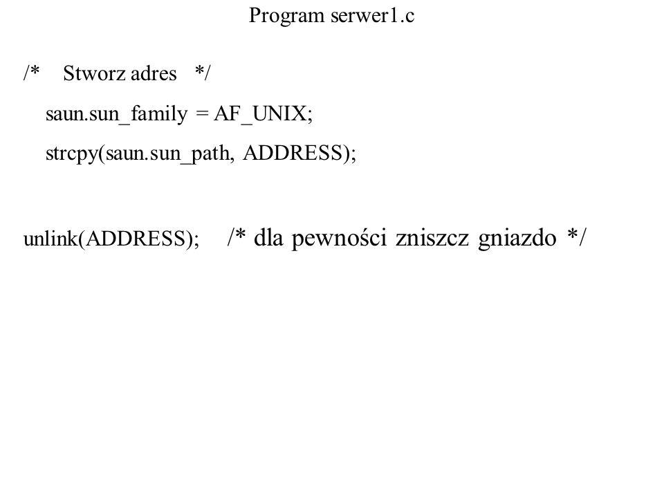 Program serwer1.c /* Stworz adres */ saun.sun_family = AF_UNIX; strcpy(saun.sun_path, ADDRESS); unlink(ADDRESS); /* dla pewności zniszcz gniazdo */
