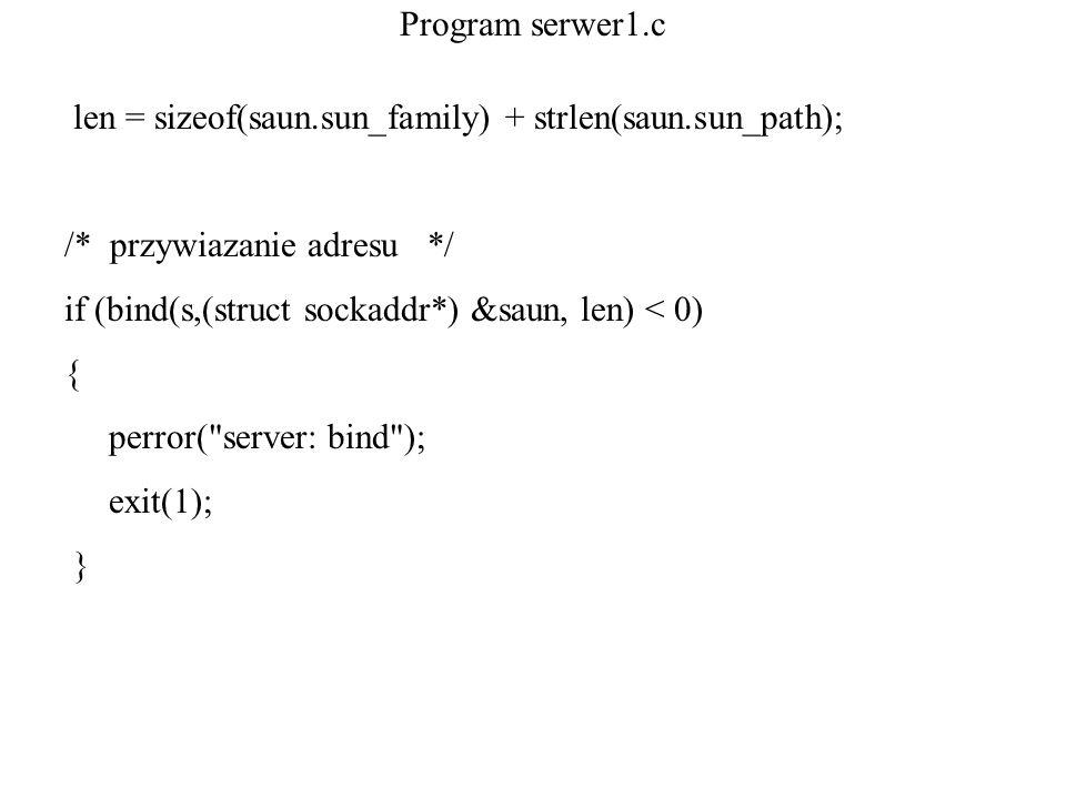 Program serwer1.c len = sizeof(saun.sun_family) + strlen(saun.sun_path); /* przywiazanie adresu */ if (bind(s,(struct sockaddr*) &saun, len) < 0) { pe