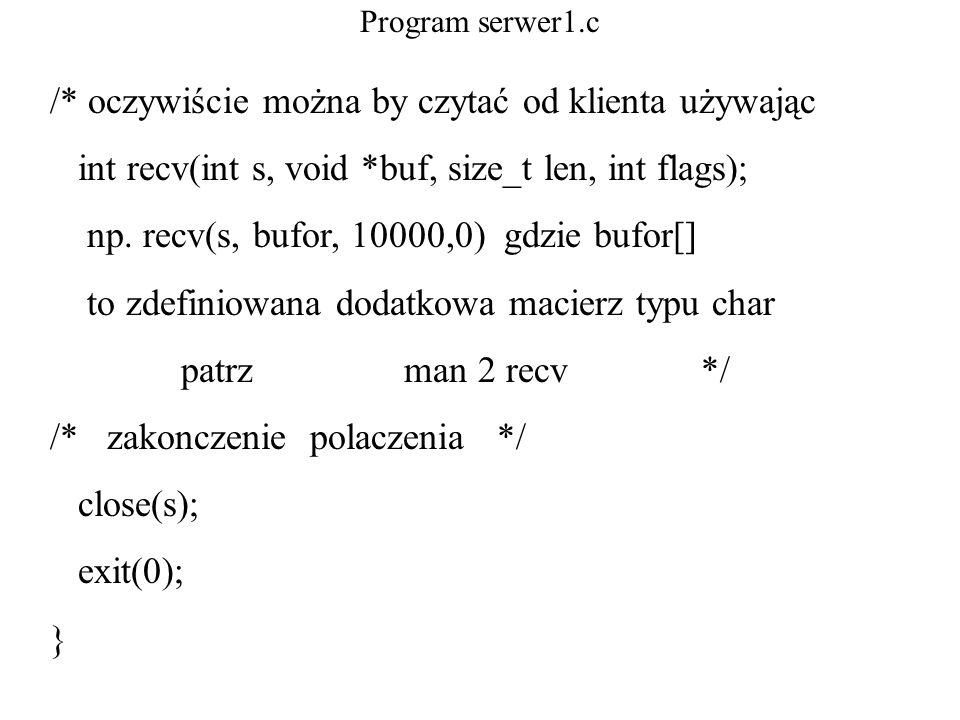 Program serwer1.c /* oczywiście można by czytać od klienta używając int recv(int s, void *buf, size_t len, int flags); np. recv(s, bufor, 10000,0) gdz