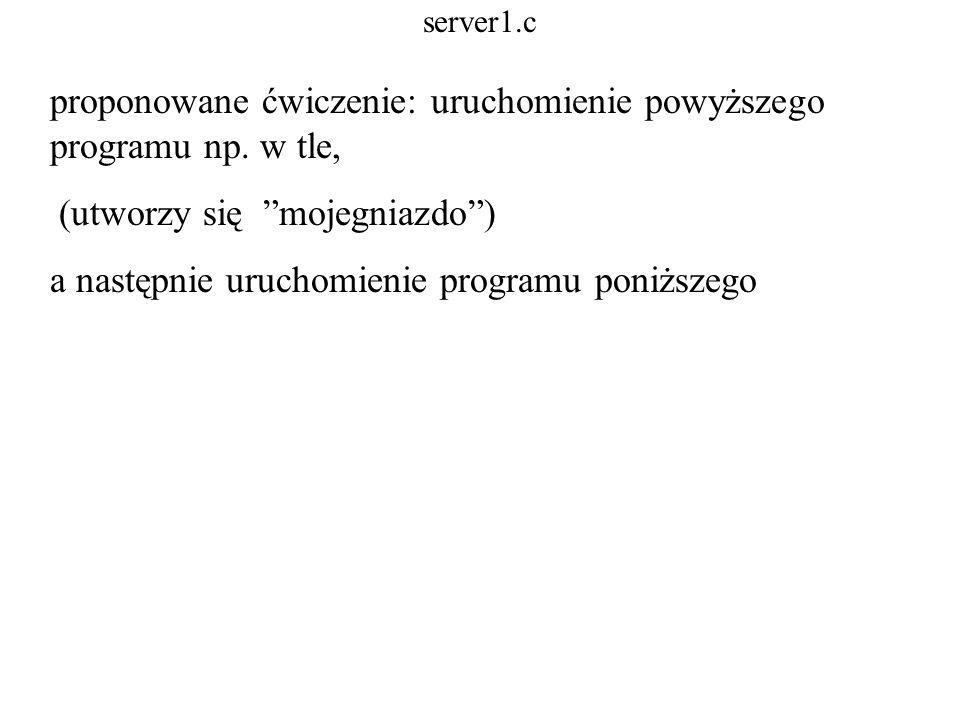 server1.c proponowane ćwiczenie: uruchomienie powyższego programu np. w tle, (utworzy się mojegniazdo) a następnie uruchomienie programu poniższego