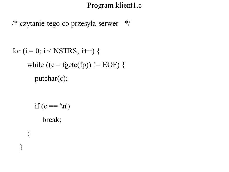 Program klient1.c /* czytanie tego co przesyła serwer */ for (i = 0; i < NSTRS; i++) { while ((c = fgetc(fp)) != EOF) { putchar(c); if (c == '\n') bre