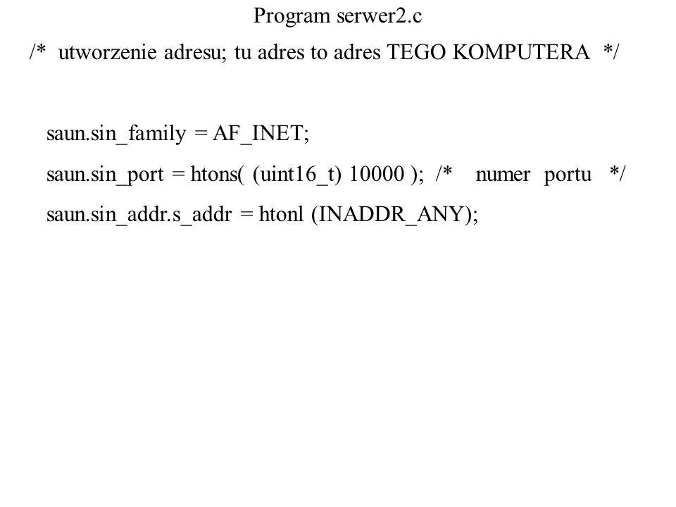 Program serwer2.c /* utworzenie adresu; tu adres to adres TEGO KOMPUTERA */ saun.sin_family = AF_INET; saun.sin_port = htons( (uint16_t) 10000 ); /* n