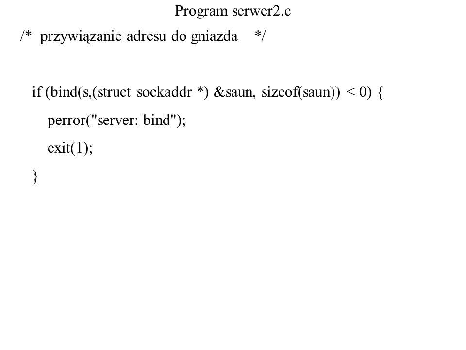 Program serwer2.c /* przywiązanie adresu do gniazda */ if (bind(s,(struct sockaddr *) &saun, sizeof(saun)) < 0) { perror(