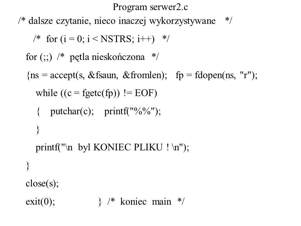 Program serwer2.c /* dalsze czytanie, nieco inaczej wykorzystywane */ /* for (i = 0; i < NSTRS; i++) */ for (;;) /* pętla nieskończona */ {ns = accept
