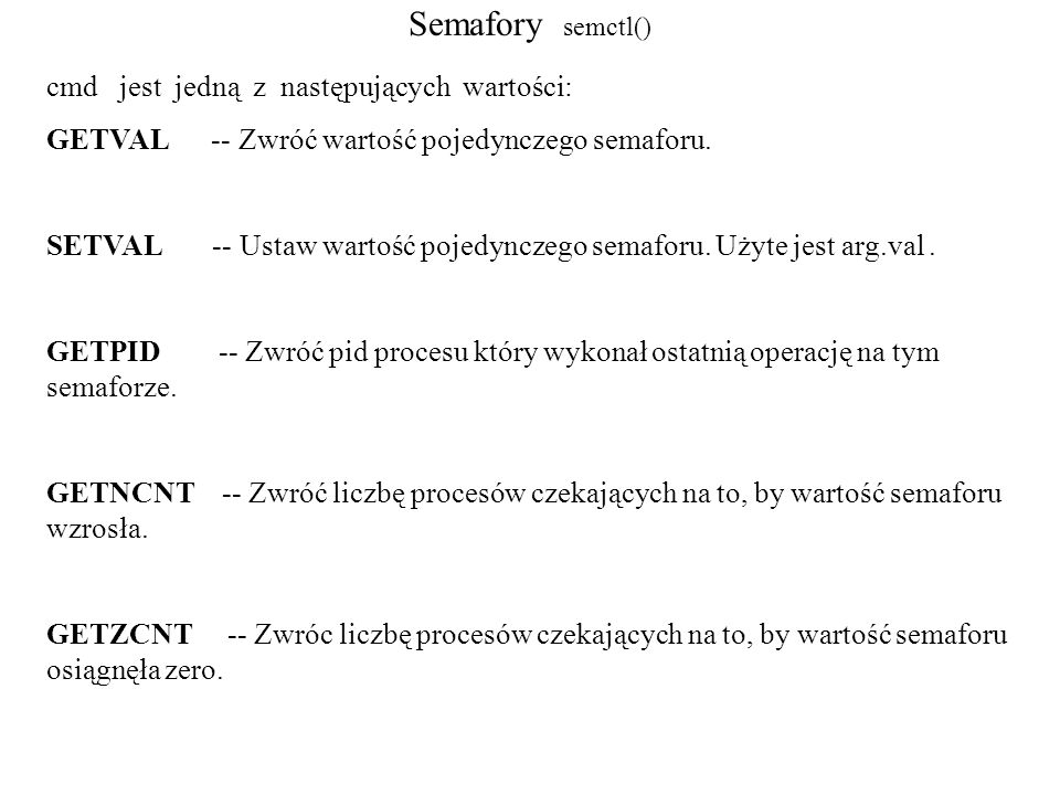 Semafory zalecane ćwiczenie: -- uruchomienie przykład_1 (semafor tworzenie) -- uruchomienie przykład_2 w tle (proces czeka....) -- kilkakrotne uruchomienie przykład_3 (semafor modyfikacja, wypisanie ustawień, w końcu uaktywni się przykład_2)
